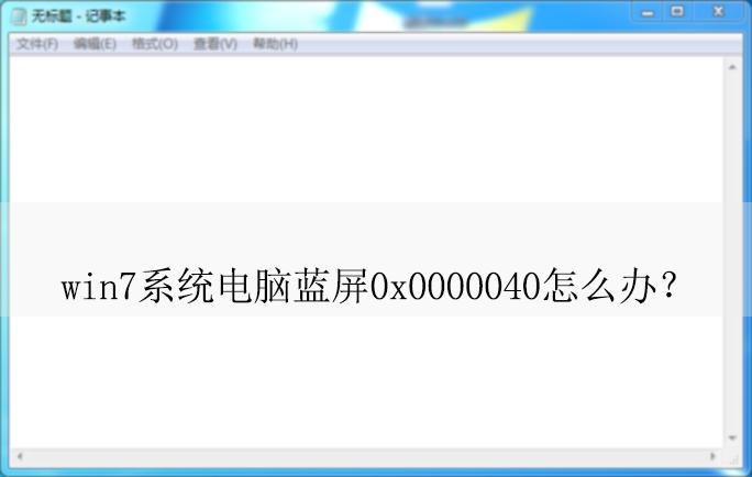 Win7系统电脑蓝屏0x0000040怎么办?|电脑蓝屏的解决方法