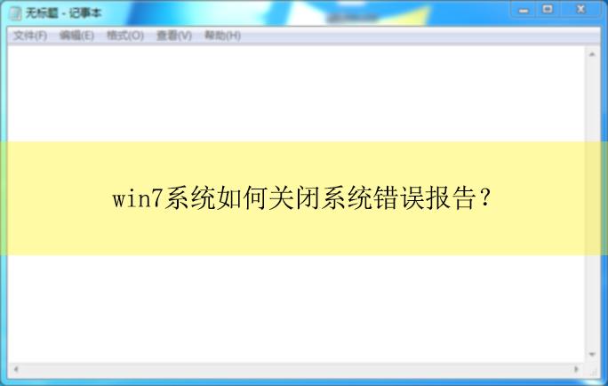 win7系统如何关闭系统错误报告丨系统错误报告关闭的方法