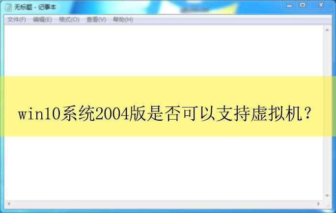 win10系统2004版本是否可以支持虚拟机吗?