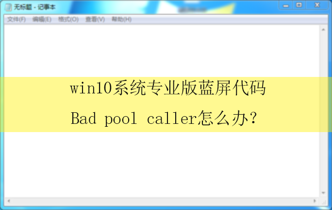 Win10系统专业版蓝屏Badpoolcaller怎么办?|电脑蓝屏的解决方法