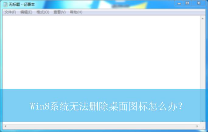 Win8系统无法删除桌面图标怎么办?|无法删除桌面图标的解决方法