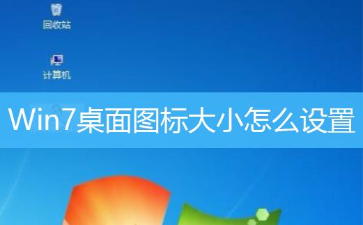 Win7桌面图标大小怎么设置 Win7更改桌面图标大小