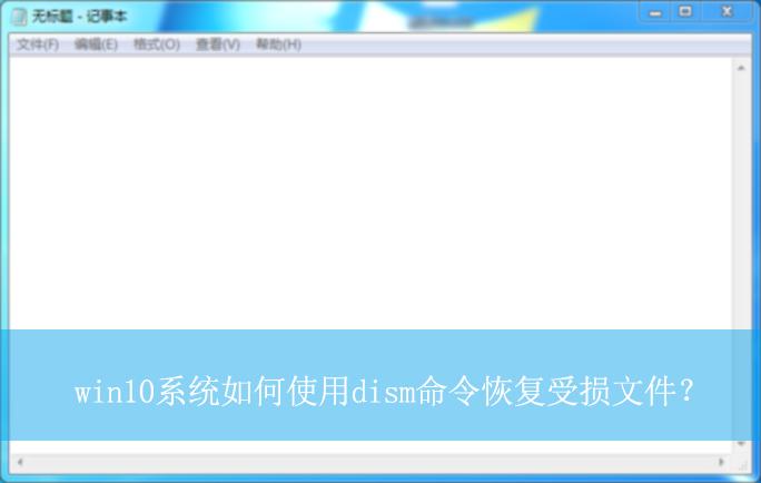 win10系统如何使用dism命令恢复受损文件? 恢复受损文件的方法