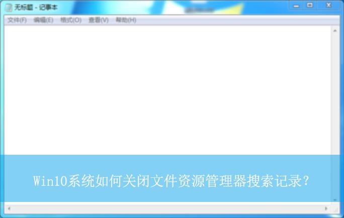 Win10系统如何关闭文件资源管理器搜索记录? 关闭搜索记录的方法